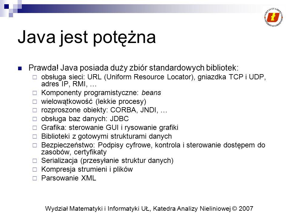 Wydział Matematyki i Informatyki UŁ, Katedra Analizy Nieliniowej © 2007 Java jest potężna Prawda! Java posiada duży zbiór standardowych bibliotek:  o