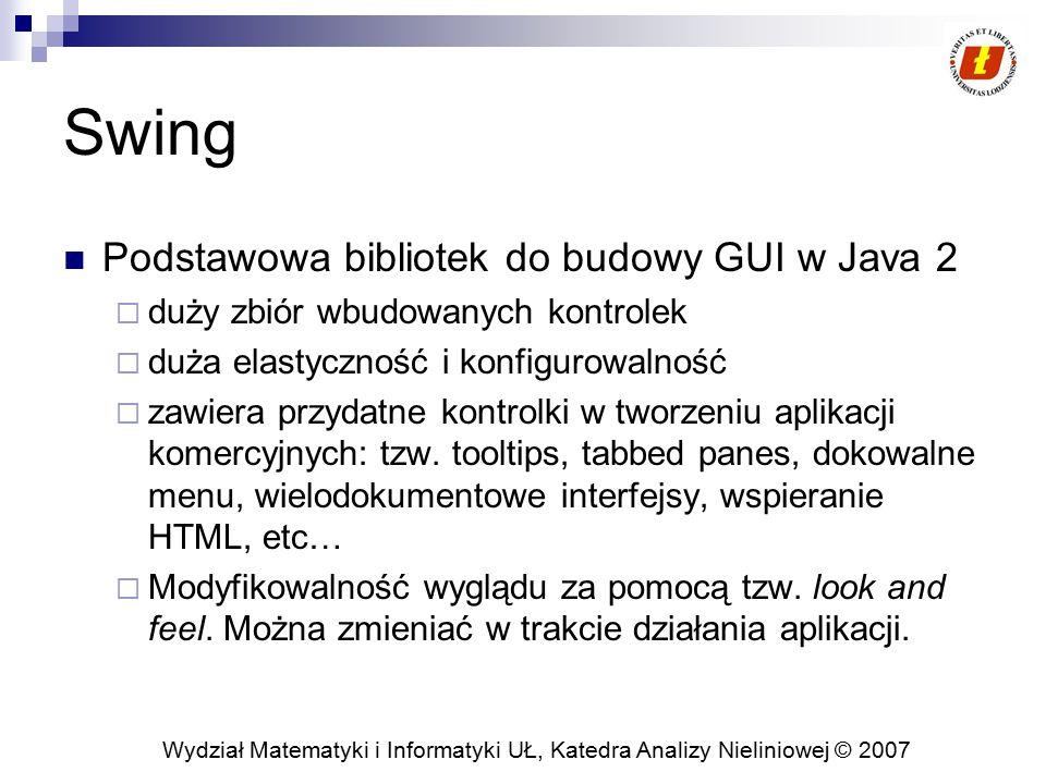 Wydział Matematyki i Informatyki UŁ, Katedra Analizy Nieliniowej © 2007 Swing Podstawowa bibliotek do budowy GUI w Java 2  duży zbiór wbudowanych kontrolek  duża elastyczność i konfigurowalność  zawiera przydatne kontrolki w tworzeniu aplikacji komercyjnych: tzw.