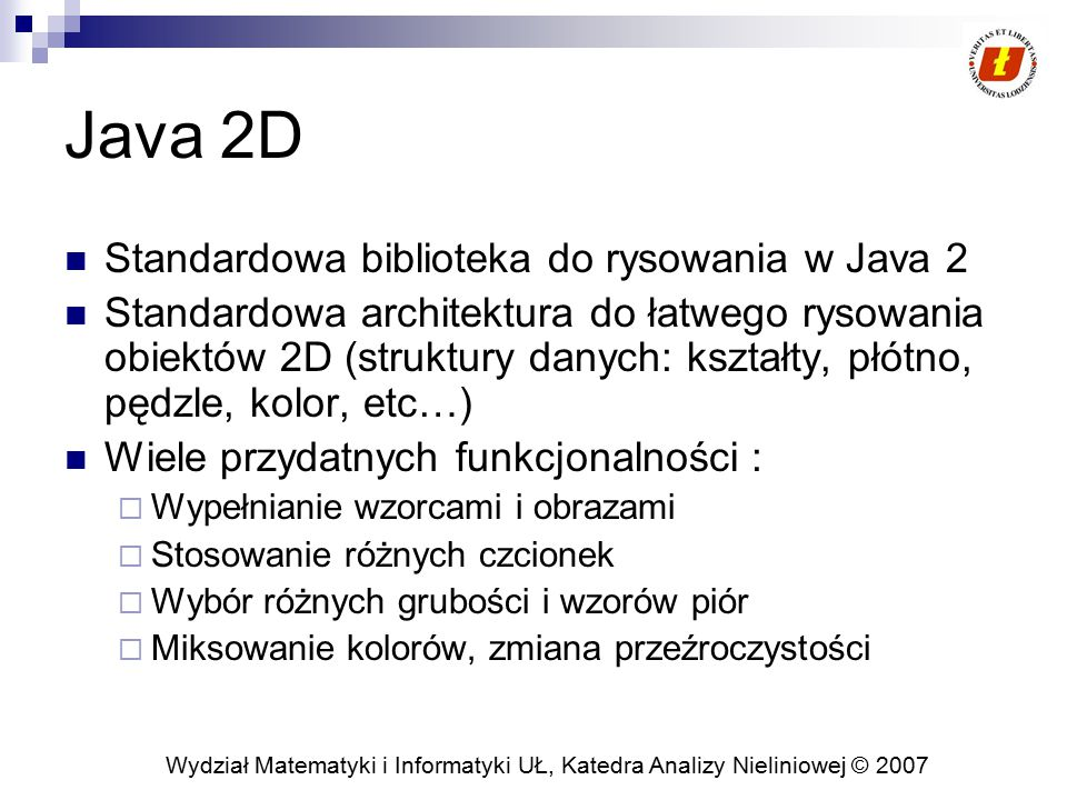 Wydział Matematyki i Informatyki UŁ, Katedra Analizy Nieliniowej © 2007 Java 2D Standardowa biblioteka do rysowania w Java 2 Standardowa architektura do łatwego rysowania obiektów 2D (struktury danych: kształty, płótno, pędzle, kolor, etc…) Wiele przydatnych funkcjonalności :  Wypełnianie wzorcami i obrazami  Stosowanie różnych czcionek  Wybór różnych grubości i wzorów piór  Miksowanie kolorów, zmiana przeźroczystości