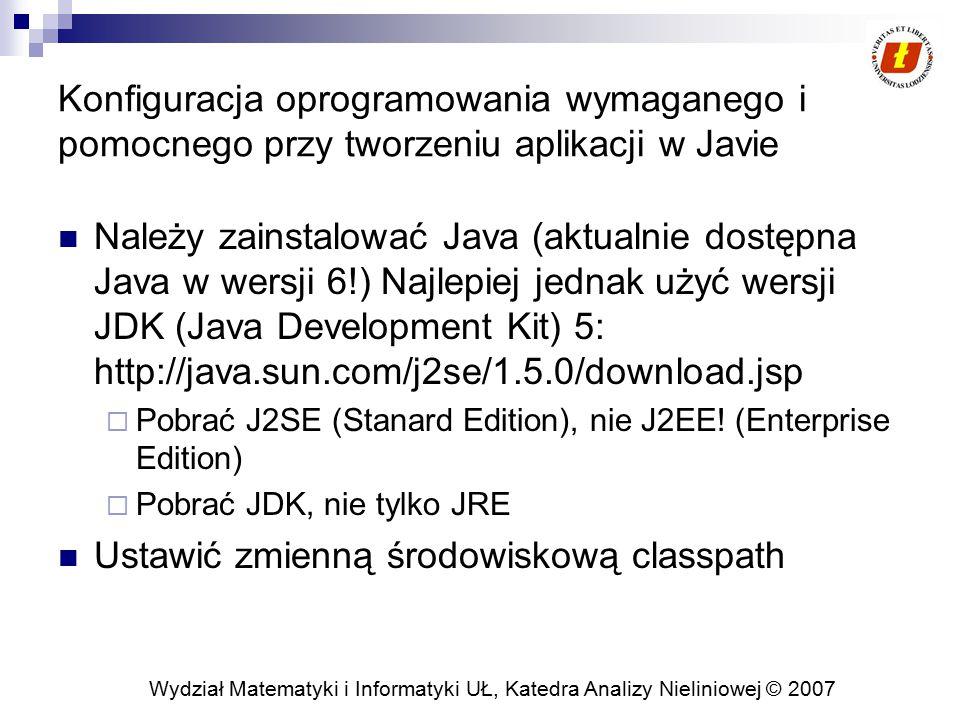 Wydział Matematyki i Informatyki UŁ, Katedra Analizy Nieliniowej © 2007 Konfiguracja oprogramowania wymaganego i pomocnego przy tworzeniu aplikacji w Javie Należy zainstalować Java (aktualnie dostępna Java w wersji 6!) Najlepiej jednak użyć wersji JDK (Java Development Kit) 5: http://java.sun.com/j2se/1.5.0/download.jsp  Pobrać J2SE (Stanard Edition), nie J2EE.