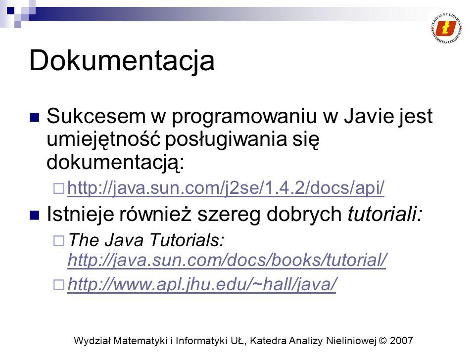 Wydział Matematyki i Informatyki UŁ, Katedra Analizy Nieliniowej © 2007 Dokumentacja Sukcesem w programowaniu w Javie jest umiejętność posługiwania się dokumentacją:  http://java.sun.com/j2se/1.4.2/docs/api/ http://java.sun.com/j2se/1.4.2/docs/api/ Istnieje również szereg dobrych tutoriali:  The Java Tutorials: http://java.sun.com/docs/books/tutorial/ http://java.sun.com/docs/books/tutorial/  http://www.apl.jhu.edu/~hall/java/ http://www.apl.jhu.edu/~hall/java/
