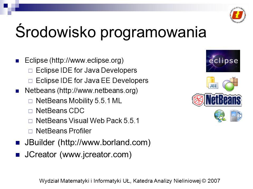 Wydział Matematyki i Informatyki UŁ, Katedra Analizy Nieliniowej © 2007 Środowisko programowania Eclipse (http://www.eclipse.org)  Eclipse IDE for Java Developers  Eclipse IDE for Java EE Developers Netbeans (http://www.netbeans.org)  NetBeans Mobility 5.5.1 ML  NetBeans CDC  NetBeans Visual Web Pack 5.5.1  NetBeans Profiler JBuilder (http://www.borland.com) JCreator (www.jcreator.com)