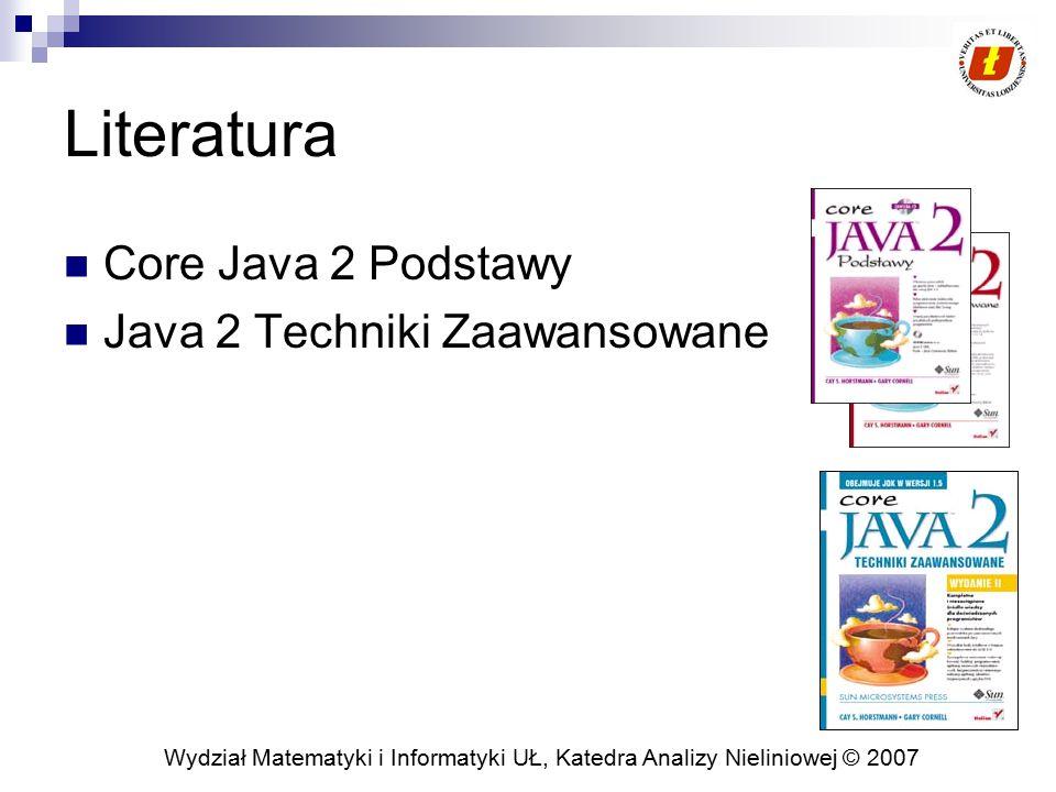 Wydział Matematyki i Informatyki UŁ, Katedra Analizy Nieliniowej © 2007 Literatura Core Java 2 Podstawy Java 2 Techniki Zaawansowane
