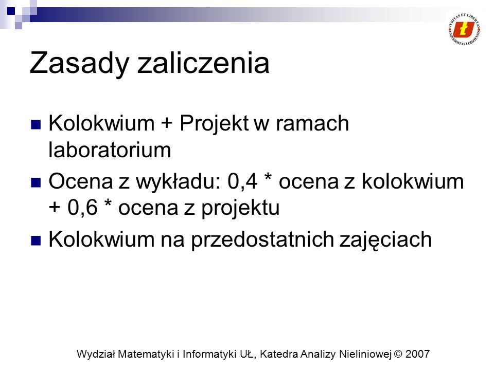 Wydział Matematyki i Informatyki UŁ, Katedra Analizy Nieliniowej © 2007 Zasady zaliczenia Kolokwium + Projekt w ramach laboratorium Ocena z wykładu: 0,4 * ocena z kolokwium + 0,6 * ocena z projektu Kolokwium na przedostatnich zajęciach