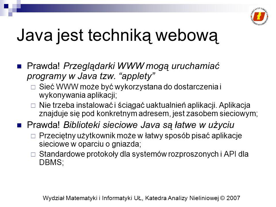 Wydział Matematyki i Informatyki UŁ, Katedra Analizy Nieliniowej © 2007 Java jest techniką webową Prawda! Przeglądarki WWW mogą uruchamiać programy w