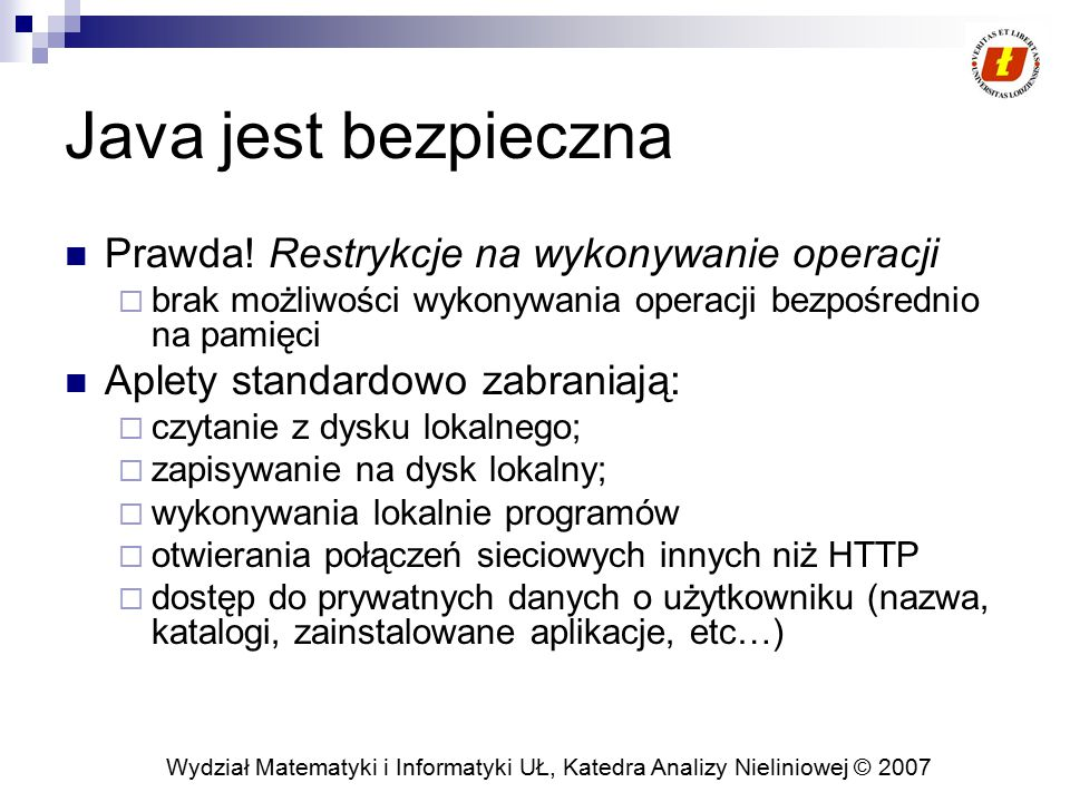 Wydział Matematyki i Informatyki UŁ, Katedra Analizy Nieliniowej © 2007 Java jest bezpieczna Prawda! Restrykcje na wykonywanie operacji  brak możliwo
