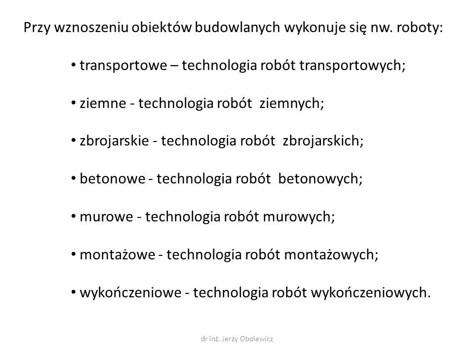 Przy wznoszeniu obiektów budowlanych wykonuje się nw. roboty: transportowe – technologia robót transportowych; ziemne - technologia robót ziemnych; zb