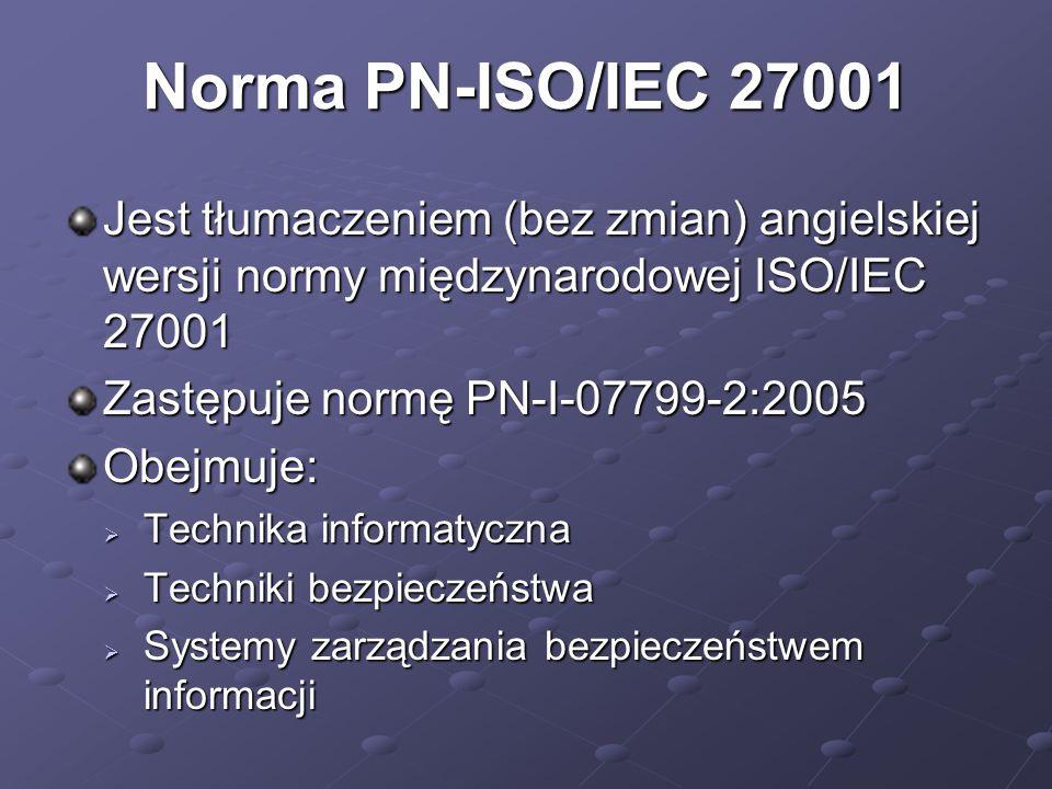 Norma PN-ISO/IEC 27001 Jest tłumaczeniem (bez zmian) angielskiej wersji normy międzynarodowej ISO/IEC 27001 Zastępuje normę PN-I-07799-2:2005 Obejmuje:  Technika informatyczna  Techniki bezpieczeństwa  Systemy zarządzania bezpieczeństwem informacji