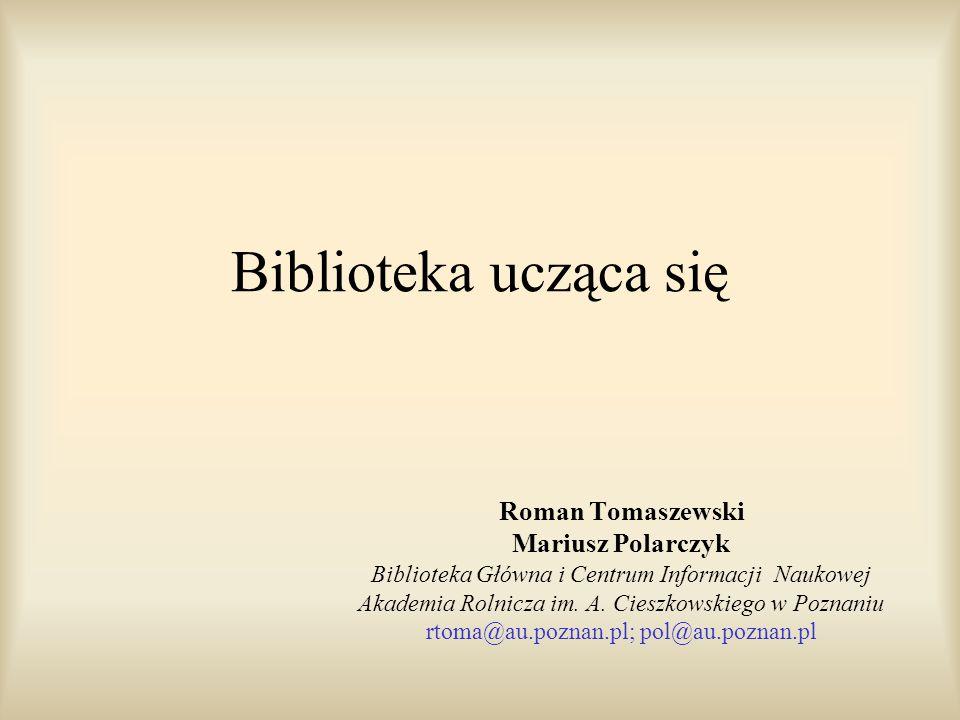 Biblioteka ucząca się Roman Tomaszewski Mariusz Polarczyk Biblioteka Główna i Centrum Informacji Naukowej Akademia Rolnicza im. A. Cieszkowskiego w Po