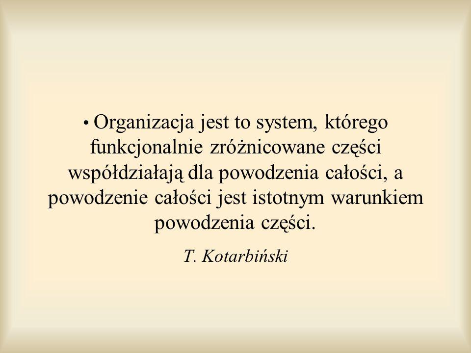 Organizacja jest to system, którego funkcjonalnie zróżnicowane części współdziałają dla powodzenia całości, a powodzenie całości jest istotnym warunki