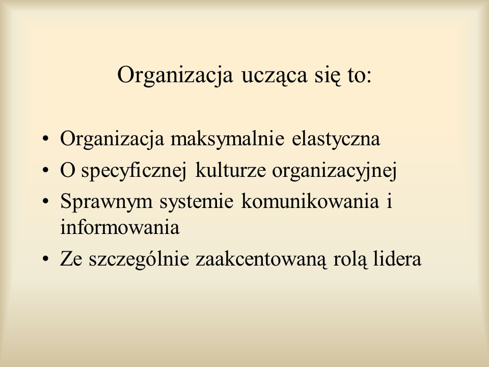 Organizacja ucząca się to: Organizacja maksymalnie elastyczna O specyficznej kulturze organizacyjnej Sprawnym systemie komunikowania i informowania Ze
