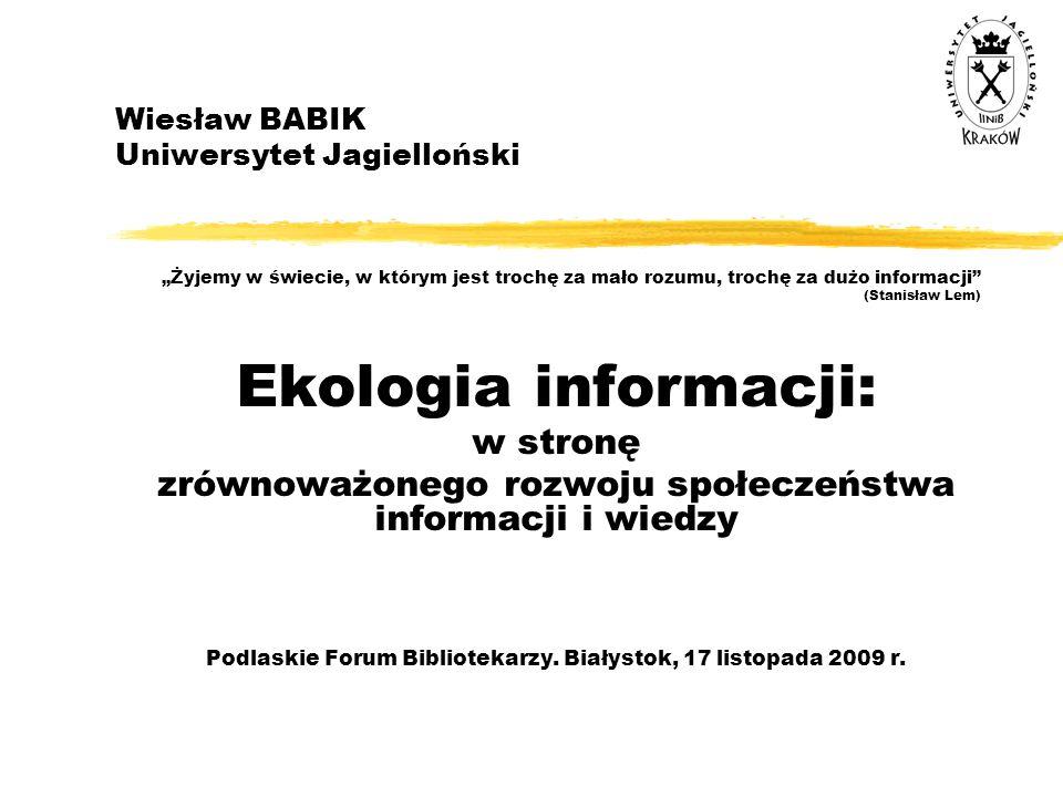 """Wiesław BABIK Uniwersytet Jagielloński """"Żyjemy w świecie, w którym jest trochę za mało rozumu, trochę za dużo informacji"""" (Stanisław Lem) Ekologia inf"""