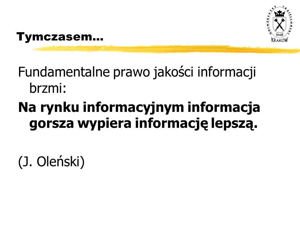 Tymczasem... Fundamentalne prawo jakości informacji brzmi: Na rynku informacyjnym informacja gorsza wypiera informację lepszą. (J. Oleński)