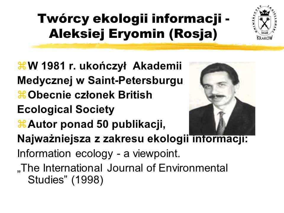 Twórcy ekologii informacji - Aleksiej Eryomin (Rosja) zW 1981 r. ukończył Akademii Medycznej w Saint-Petersburgu zObecnie członek British Ecological S
