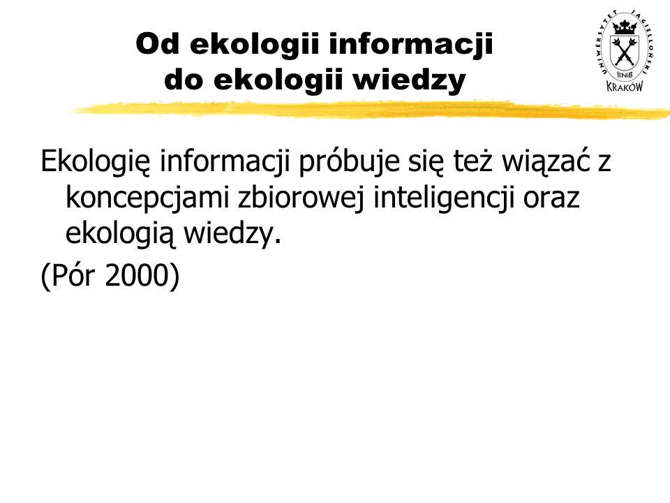 Od ekologii informacji do ekologii wiedzy Ekologię informacji próbuje się też wiązać z koncepcjami zbiorowej inteligencji oraz ekologią wiedzy. (Pór 2