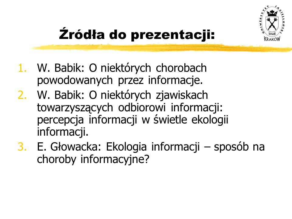 Źródła do prezentacji: 1.W. Babik: O niektórych chorobach powodowanych przez informacje. 2.W. Babik: O niektórych zjawiskach towarzyszących odbiorowi