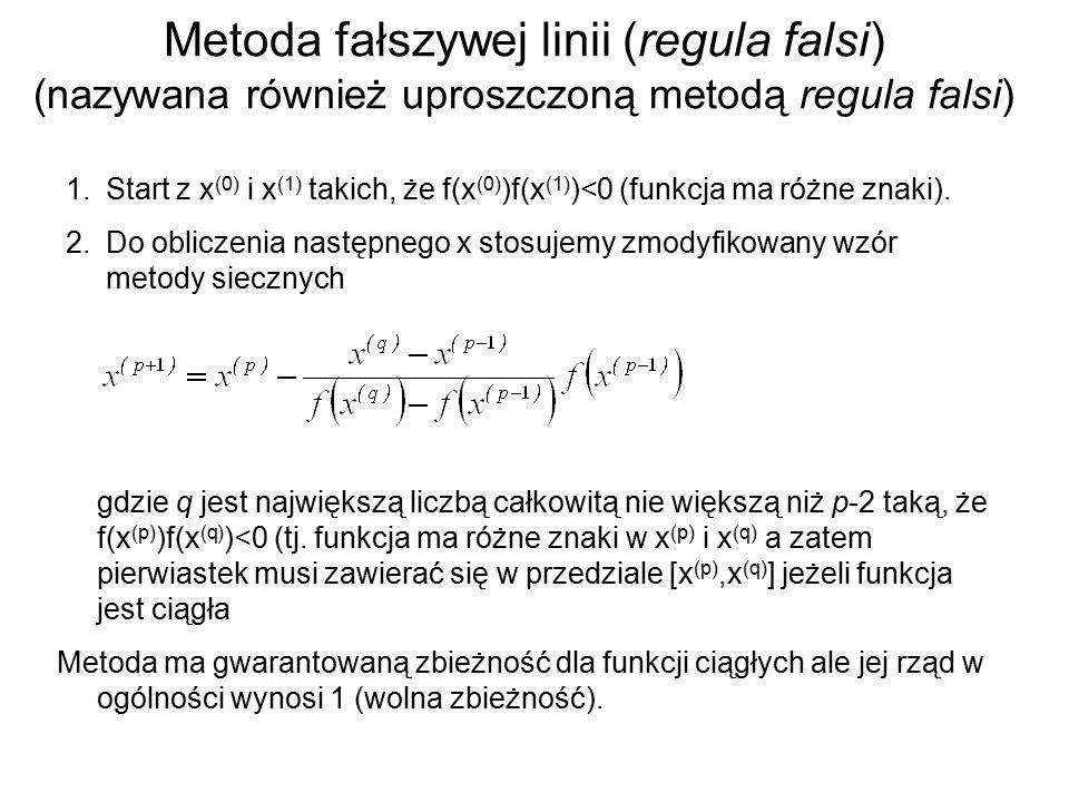Metoda fałszywej linii (regula falsi) (nazywana również uproszczoną metodą regula falsi) 1.Start z x (0) i x (1) takich, że f(x (0) )f(x (1) )<0 (funkcja ma różne znaki).