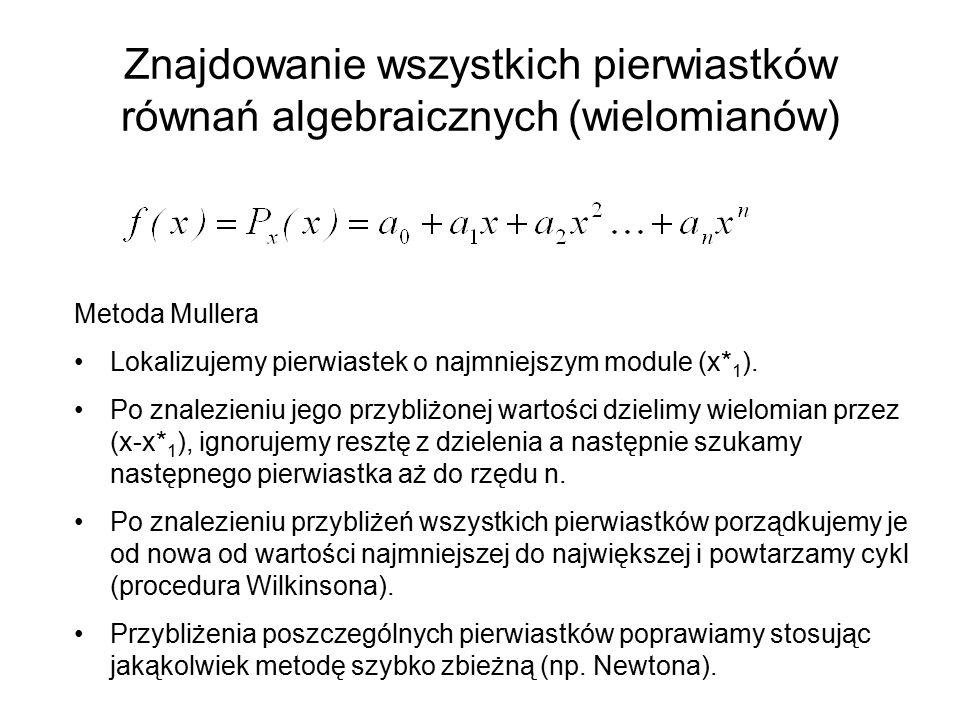Znajdowanie wszystkich pierwiastków równań algebraicznych (wielomianów) Metoda Mullera Lokalizujemy pierwiastek o najmniejszym module (x* 1 ).