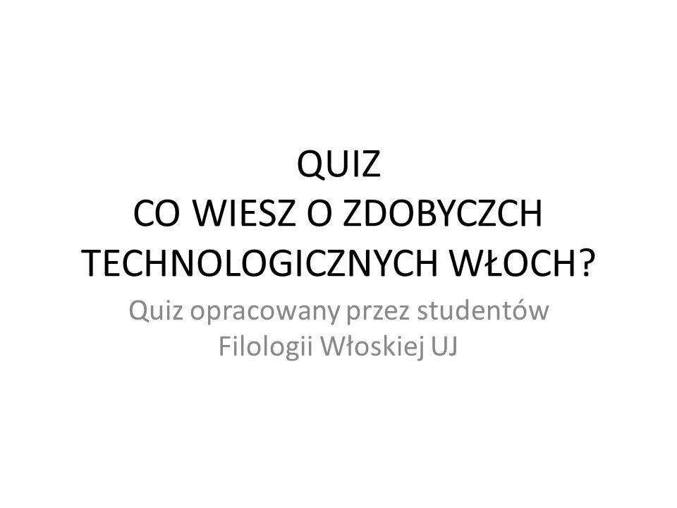 Quiz opracowany przez studentów Filologii Włoskiej UJ QUIZ CO WIESZ O ZDOBYCZCH TECHNOLOGICZNYCH WŁOCH