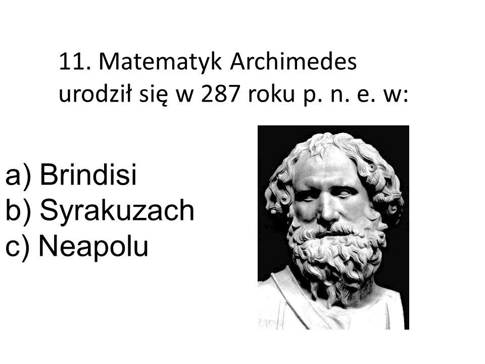 11. Matematyk Archimedes urodził się w 287 roku p. n. e. w: a) Brindisi b) Syrakuzach c) Neapolu
