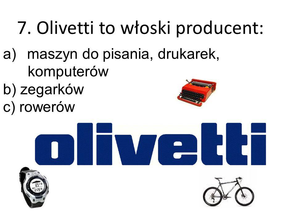 7. Olivetti to włoski producent: a)maszyn do pisania, drukarek, komputerów b) zegarków c) rowerów