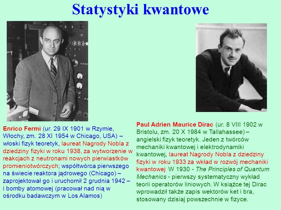 Statystyki kwantowe Enrico Fermi (ur. 29 IX 1901 w Rzymie, Włochy, zm. 28 XI 1954 w Chicago, USA) – włoski fizyk teoretyk, laureat Nagrody Nobla z dzi