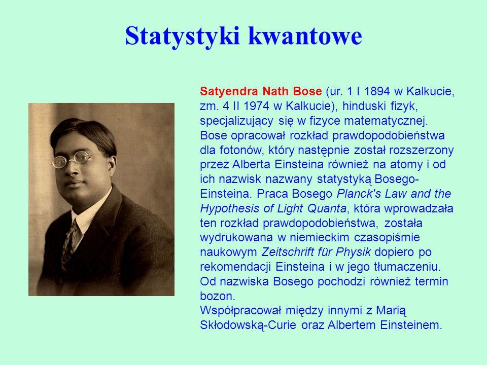Statystyki kwantowe Satyendra Nath Bose (ur. 1 I 1894 w Kalkucie, zm. 4 II 1974 w Kalkucie), hinduski fizyk, specjalizujący się w fizyce matematycznej