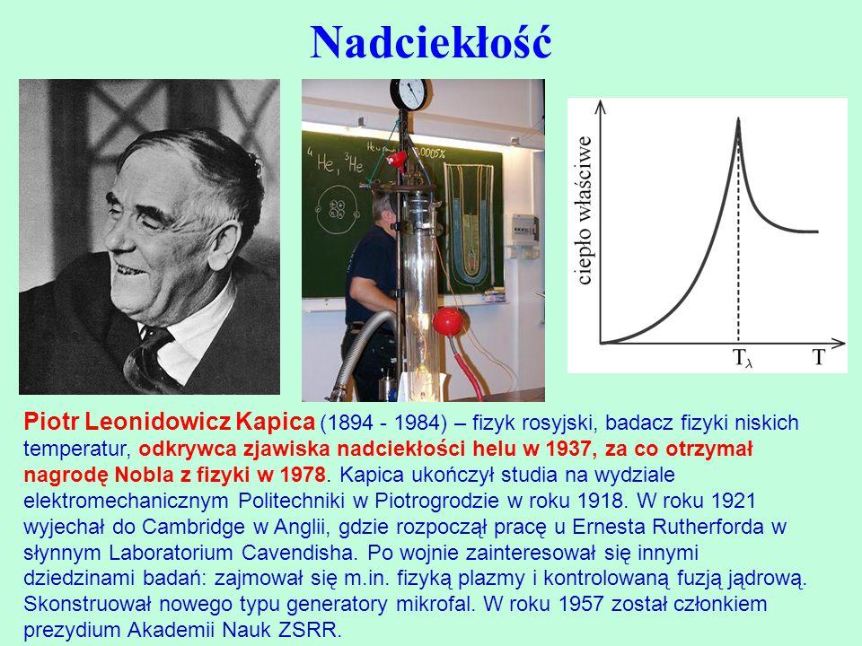 Nadciekłość Piotr Leonidowicz Kapica (1894 - 1984) – fizyk rosyjski, badacz fizyki niskich temperatur, odkrywca zjawiska nadciekłości helu w 1937, za