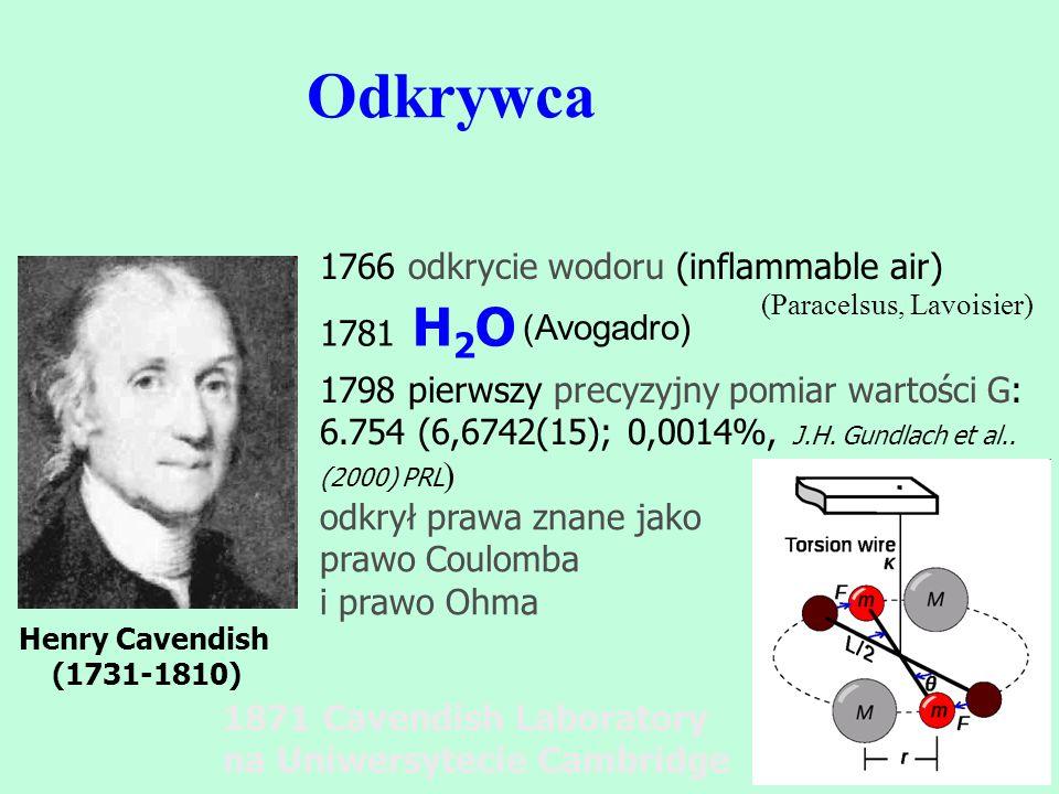 Odkrywca Henry Cavendish (1731-1810) 1781 H 2 O 1798 pierwszy precyzyjny pomiar wartości G: 6.754 (6,6742(15); 0,0014%, J.H. Gundlach et al.. (2000) P
