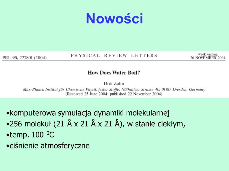 komputerowa symulacja dynamiki molekularnej 256 molekuł (21 Å x 21 Å x 21 Å), w stanie ciekłym, temp. 100 0 C ciśnienie atmosferyczne Nowości