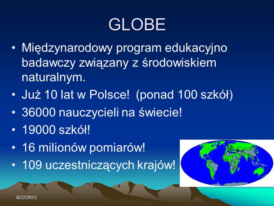 GLOBE Międzynarodowy program edukacyjno badawczy związany z środowiskiem naturalnym. Już 10 lat w Polsce! (ponad 100 szkół) 36000 nauczycieli na świec