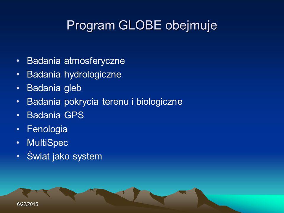 Program GLOBE obejmuje Badania atmosferyczne Badania hydrologiczne Badania gleb Badania pokrycia terenu i biologiczne Badania GPS Fenologia MultiSpec Świat jako system 6/22/2015