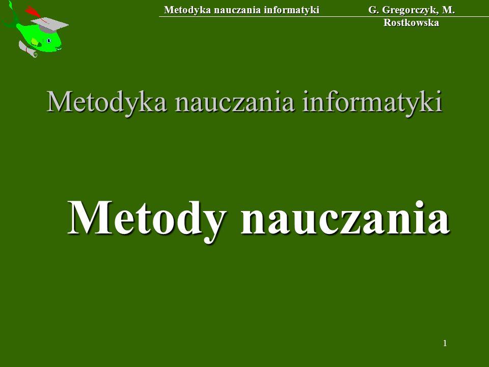 Metodyka nauczania informatyki G. Gregorczyk, M. Rostkowska 1 Metodyka nauczania informatyki Metody nauczania