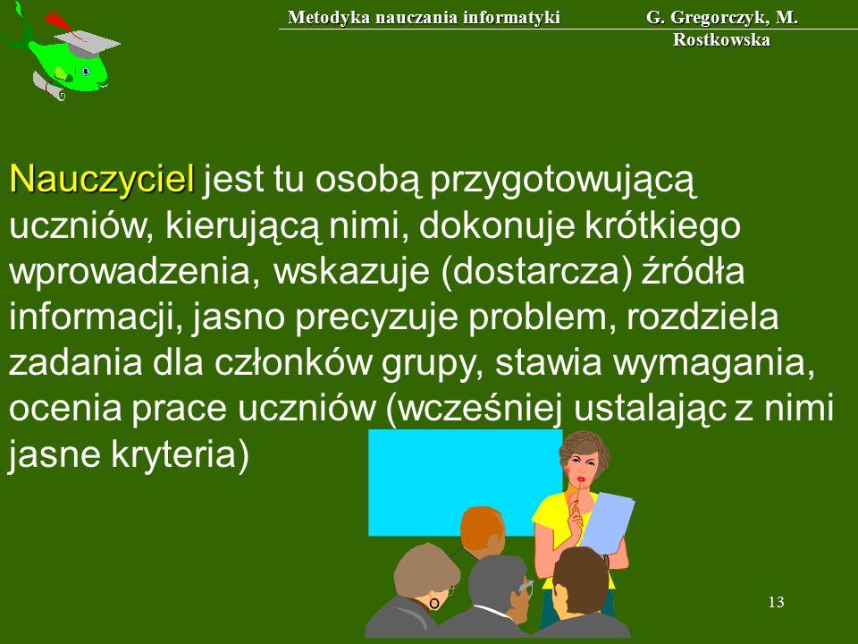 Metodyka nauczania informatyki G. Gregorczyk, M. Rostkowska 13 Nauczyciel Nauczyciel jest tu osobą przygotowującą uczniów, kierującą nimi, dokonuje kr