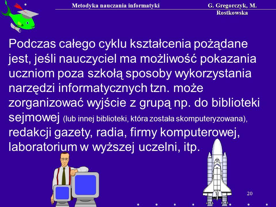 Metodyka nauczania informatykiG. Gregorczyk, M. Rostkowska 20 Podczas całego cyklu kształcenia pożądane jest, jeśli nauczyciel ma możliwość pokazania