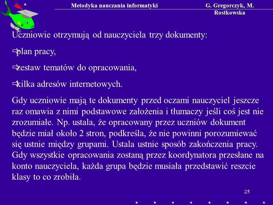 Metodyka nauczania informatykiG. Gregorczyk, M. Rostkowska 25 Uczniowie otrzymują od nauczyciela trzy dokumenty:  plan pracy,  zestaw tematów do opr