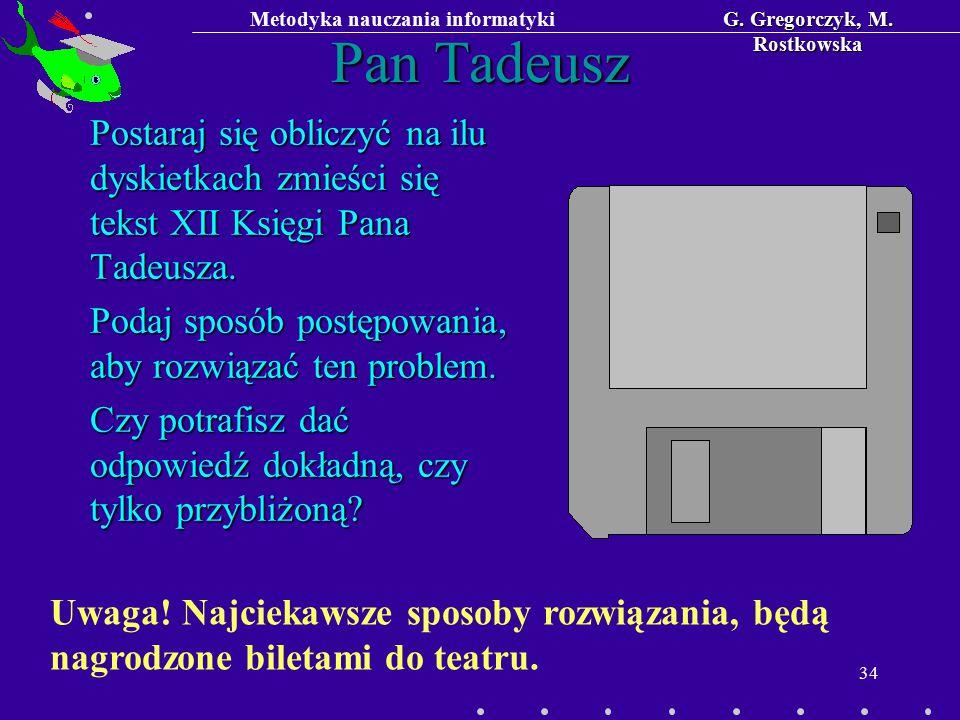 Metodyka nauczania informatykiG. Gregorczyk, M. Rostkowska 34 Pan Tadeusz Postaraj się obliczyć na ilu dyskietkach zmieści się tekst XII Księgi Pana T
