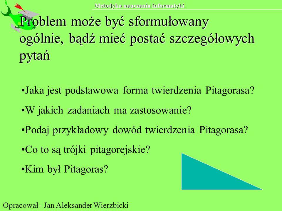 Metodyka nauczania informatyki Problem może być sformułowany ogólnie, bądź mieć postać szczegółowych pytań Jaka jest podstawowa forma twierdzenia Pitagorasa.