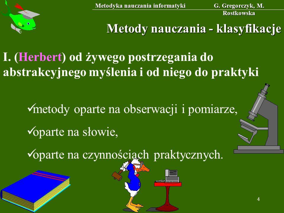 Metodyka nauczania informatyki G. Gregorczyk, M. Rostkowska 4 Metody nauczania - klasyfikacje I. (Herbert) od żywego postrzegania do abstrakcyjnego my