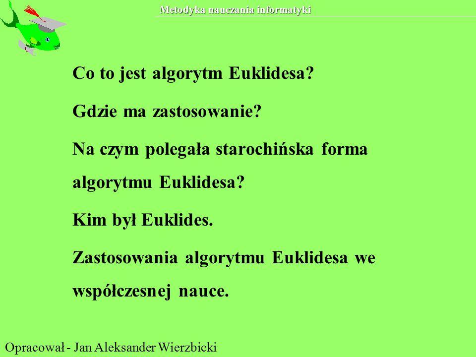 Metodyka nauczania informatyki Co to jest algorytm Euklidesa? Gdzie ma zastosowanie? Na czym polegała starochińska forma algorytmu Euklidesa? Kim był