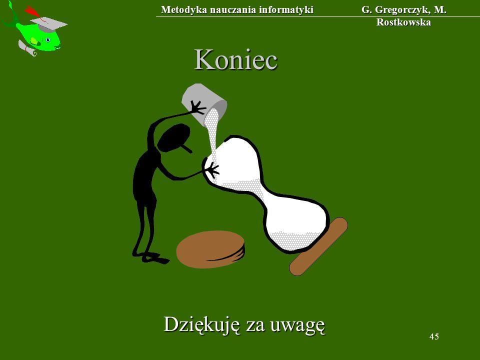 Metodyka nauczania informatyki G. Gregorczyk, M. Rostkowska 45 Koniec Dziękuję za uwagę