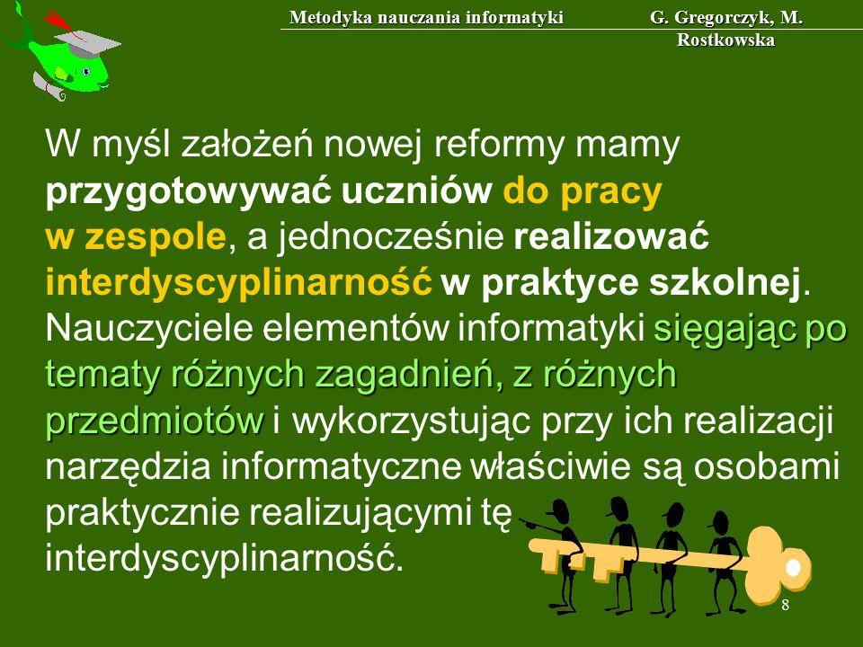 Metodyka nauczania informatyki G. Gregorczyk, M. Rostkowska 8 sięgając po tematy różnych zagadnień, z różnych przedmiotów W myśl założeń nowej reformy