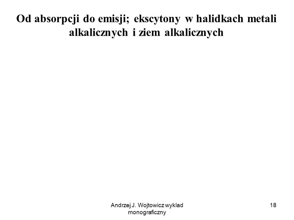 Andrzej J. Wojtowicz wyklad monograficzny 18 Od absorpcji do emisji; ekscytony w halidkach metali alkalicznych i ziem alkalicznych