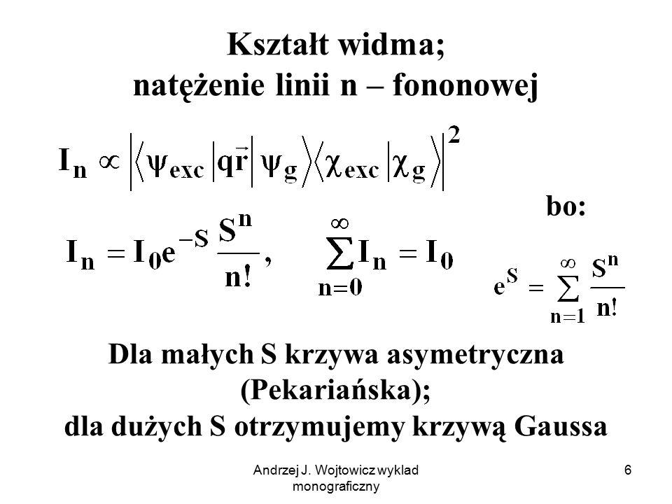 Andrzej J. Wojtowicz wyklad monograficzny 6 Kształt widma; natężenie linii n – fononowej Dla małych S krzywa asymetryczna (Pekariańska); dla dużych S