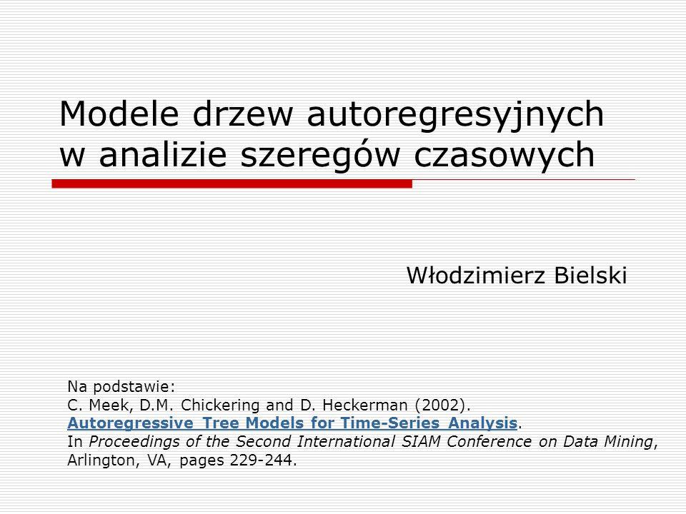 Modele drzew autoregresyjnych w analizie szeregów czasowych Włodzimierz Bielski Na podstawie: C.