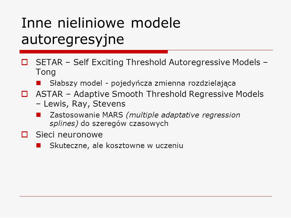 Inne nieliniowe modele autoregresyjne  SETAR – Self Exciting Threshold Autoregressive Models – Tong Słabszy model - pojedyńcza zmienna rozdzielająca  ASTAR – Adaptive Smooth Threshold Regressive Models – Lewis, Ray, Stevens Zastosowanie MARS (multiple adaptative regression splines) do szeregów czasowych  Sieci neuronowe Skuteczne, ale kosztowne w uczeniu