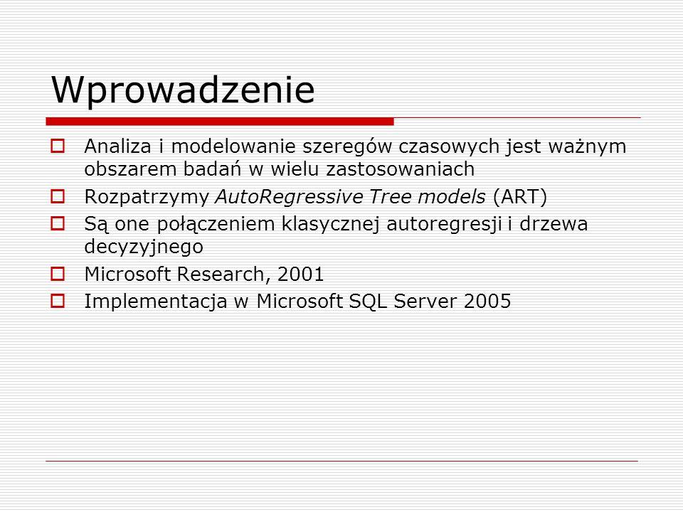 Wprowadzenie  Analiza i modelowanie szeregów czasowych jest ważnym obszarem badań w wielu zastosowaniach  Rozpatrzymy AutoRegressive Tree models (ART)  Są one połączeniem klasycznej autoregresji i drzewa decyzyjnego  Microsoft Research, 2001  Implementacja w Microsoft SQL Server 2005
