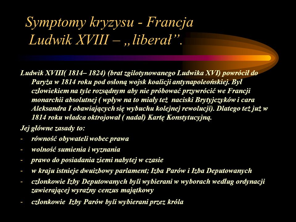 """Symptomy kryzysu - Francja Ludwik XVIII – """"liberał"""". Ludwik XVIII( 1814– 1824) (brat zgilotynowanego Ludwika XVI) powrócił do Paryża w 1814 roku pod o"""