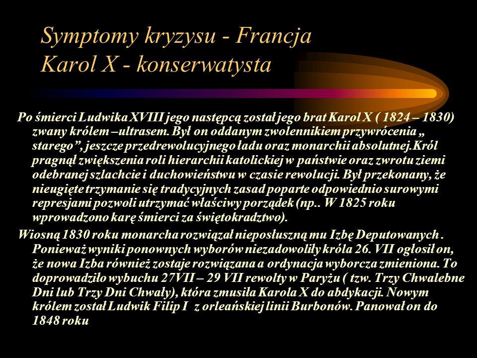 Symptomy kryzysu - Francja Karol X - konserwatysta Po śmierci Ludwika XVIII jego następcą został jego brat Karol X ( 1824 – 1830) zwany królem –ultrasem.