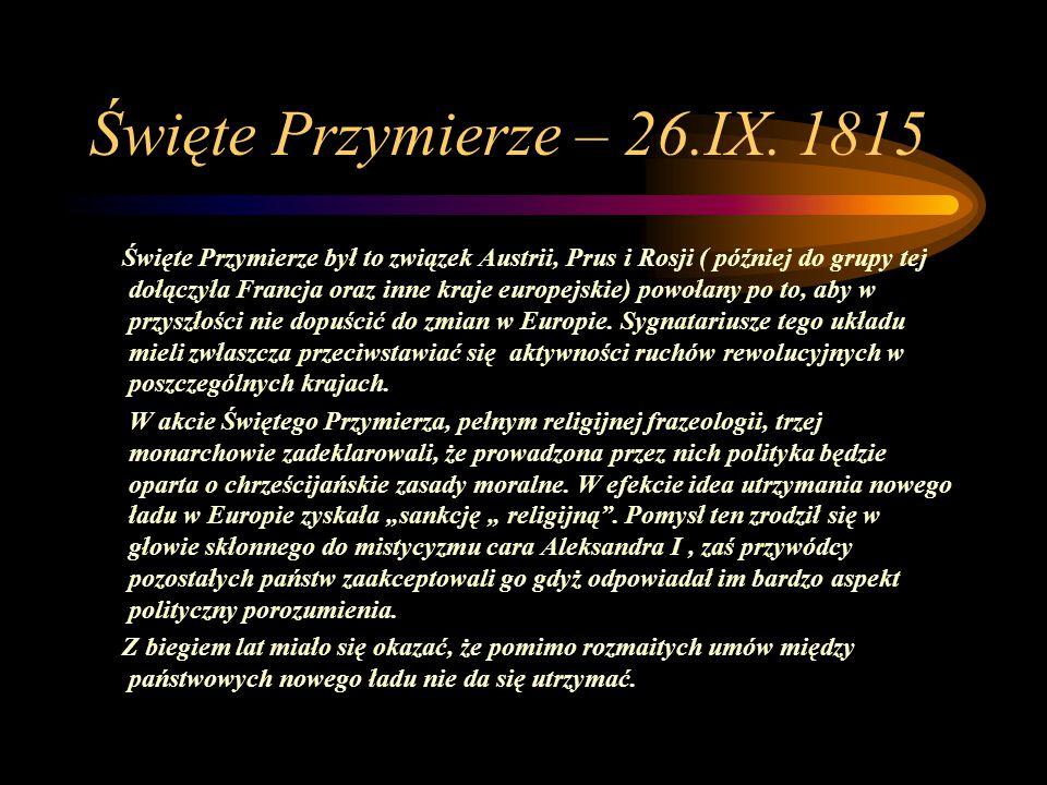 Święte Przymierze – 26.IX. 1815 Święte Przymierze był to związek Austrii, Prus i Rosji ( później do grupy tej dołączyła Francja oraz inne kraje europe